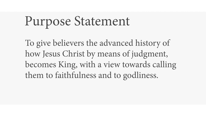 Purpose Statement: To give believers the advanced history of how Jesus Christ by means of judgment, becomes King, with a view towards calling them to faithfulness and to godliness.